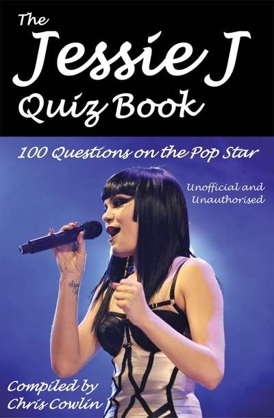 The Jessie J Quiz Book 100 Questions on the Pop Princess