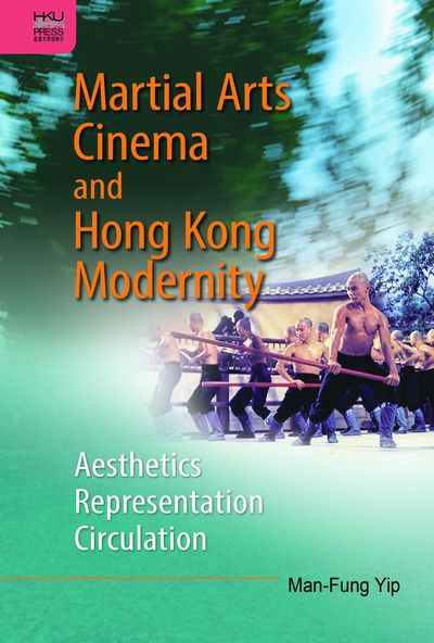 Martial arts cinema and Hong Kong modernity:Aesthetics, representation, circulation