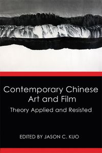 Contemporary Chinese art and film:theory applied and resisted