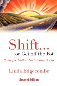 Shift ... or get off the pot:26 simple truths about getting a life
