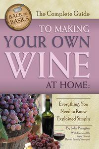 The complete guide to making your own wine at home:everything you need to know explained simply
