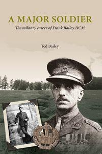 A Major soldier:the military career of Frank Bailey DCM