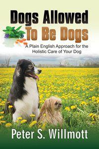 Dogs allowed to be dogs:a plain English approach for the holistic care of your dog