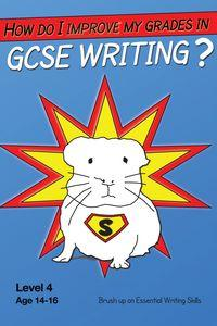 How Do I Improve My Grades In GCSE Writing?:Brush Up On Essential Writing Skills, Level 4, Age 14-16